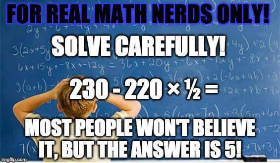 FOR REAL MATH NERDS ONLY!  SOLVE CAREFULLY!  230-220 x 1/2 = MOST PEOPLE WON'T BELIEVE IT, BUT THE ANSWER IS 5!