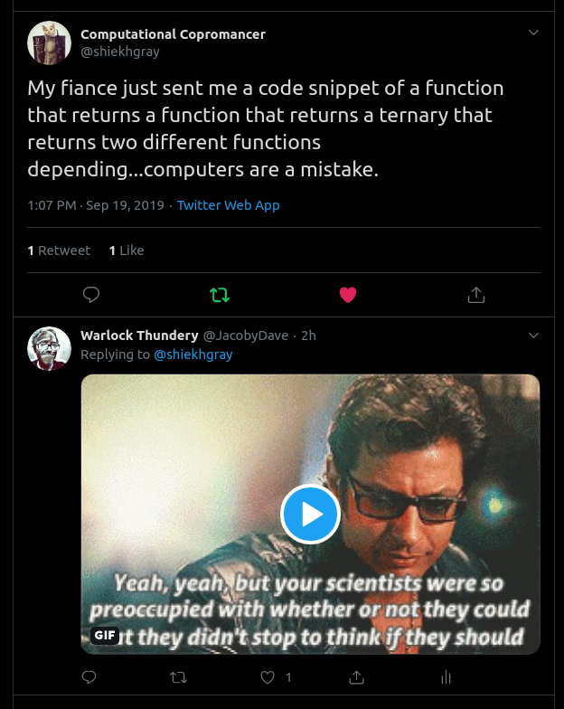 @shiekhgray: My fiance just sent me a code snippet of a function that returns a function that returns a ternary that returns two different functions depending...computers are a mistake.